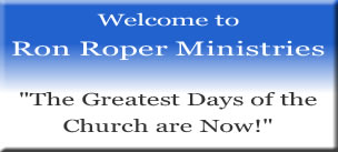 Welcome to Ron Roper Ministries, The Greatest Days of the Church are Now!
